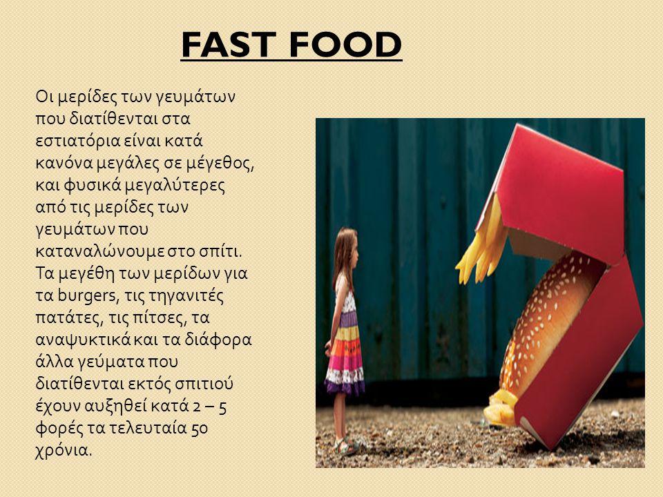FAST FOOD Οι μερίδες των γευμάτων που διατίθενται στα εστιατόρια είναι κατά κανόνα μεγάλες σε μέγεθος, και φυσικά μεγαλύτερες από τις μερίδες των γευμ