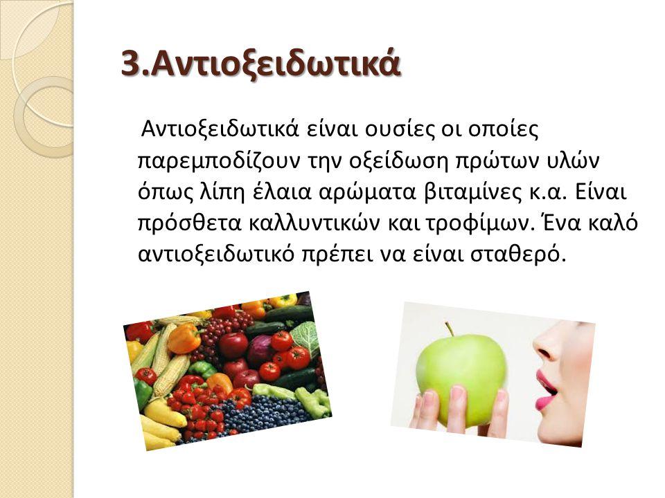 3.Αντιοξειδωτικά 3.Αντιοξειδωτικά Αντιοξειδωτικά είναι ουσίες οι οποίες παρεμποδίζουν την οξείδωση πρώτων υλών όπως λίπη έλαια αρώματα βιταμίνες κ.α.