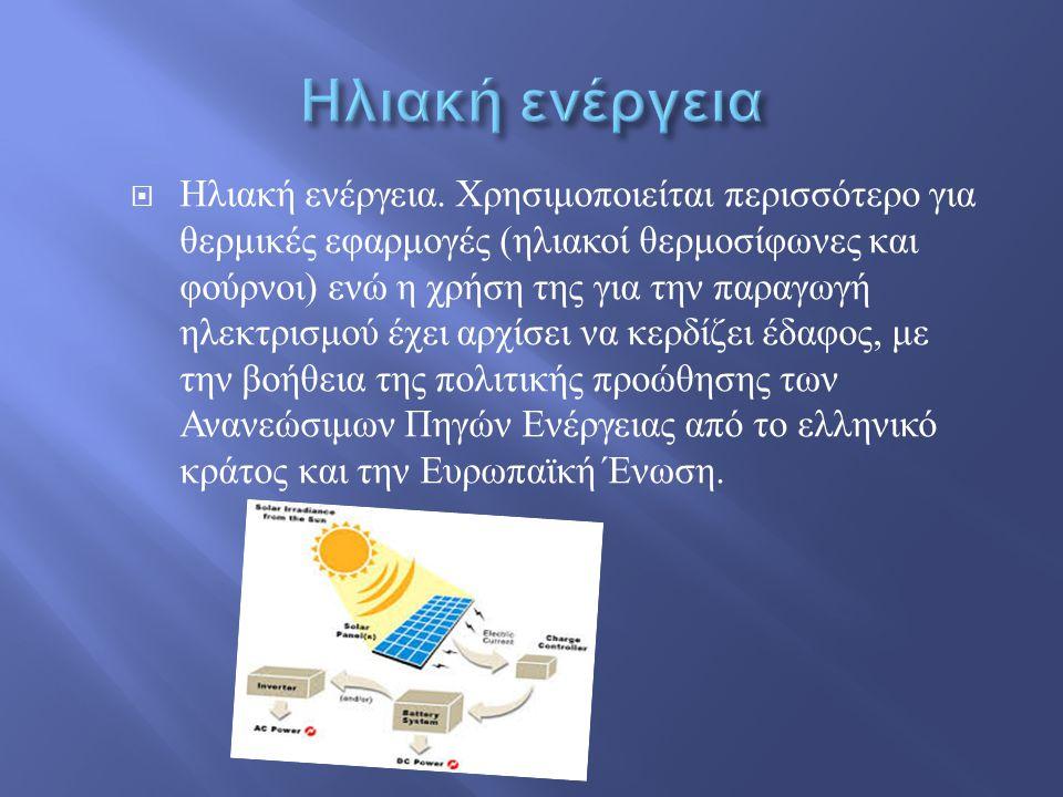  Ηλιακή ενέργεια. Χρησιμοποιείται περισσότερο για θερμικές εφαρμογές ( ηλιακοί θερμοσίφωνες και φούρνοι ) ενώ η χρήση της για την παραγωγή ηλεκτρισμο