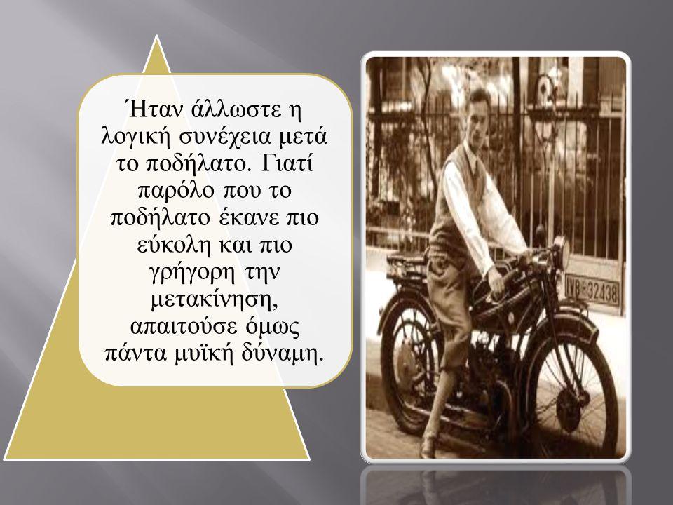 Ήταν άλλωστε η λογική συνέχεια μετά το ποδήλατο. Γιατί παρόλο που το ποδήλατο έκανε πιο εύκολη και πιο γρήγορη την μετακίνηση, απαιτούσε όμως πάντα μυ