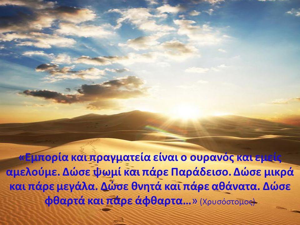 «Εμπορία και πραγματεία είναι ο ουρανός και εμείς αμελούμε. Δώσε ψωμί και πάρε Παράδεισο. Δώσε μικρά και πάρε μεγάλα. Δώσε θνητά και πάρε αθάνατα. Δώσ