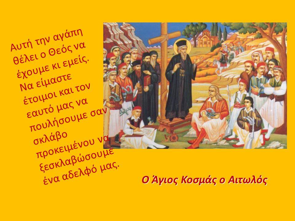 Ο Άγιος Κοσμάς ο Αιτωλός Αυτή την αγάπη θέλει ο Θεός να έχουμε κι εμείς. Να είμαστε έτοιμοι και τον εαυτό μας να πουλήσουμε σαν σκλάβο προκειμένου να