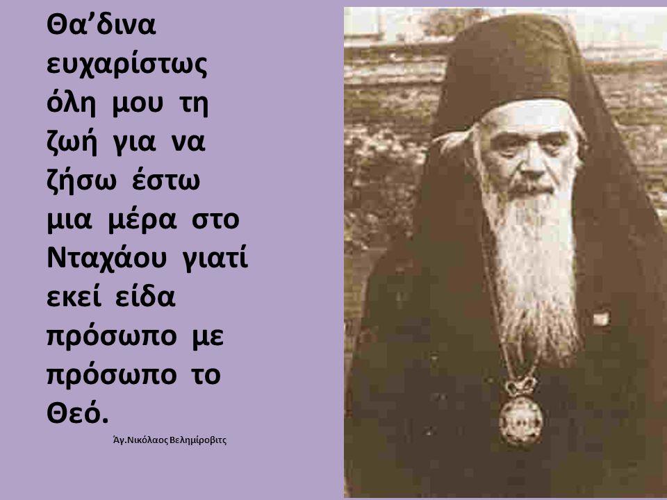 Θα'δινα ευχαρίστως όλη μου τη ζωή για να ζήσω έστω μια μέρα στο Νταχάου γιατί εκεί είδα πρόσωπο με πρόσωπο το Θεό. Άγ.Νικόλαος Βελημίροβιτς