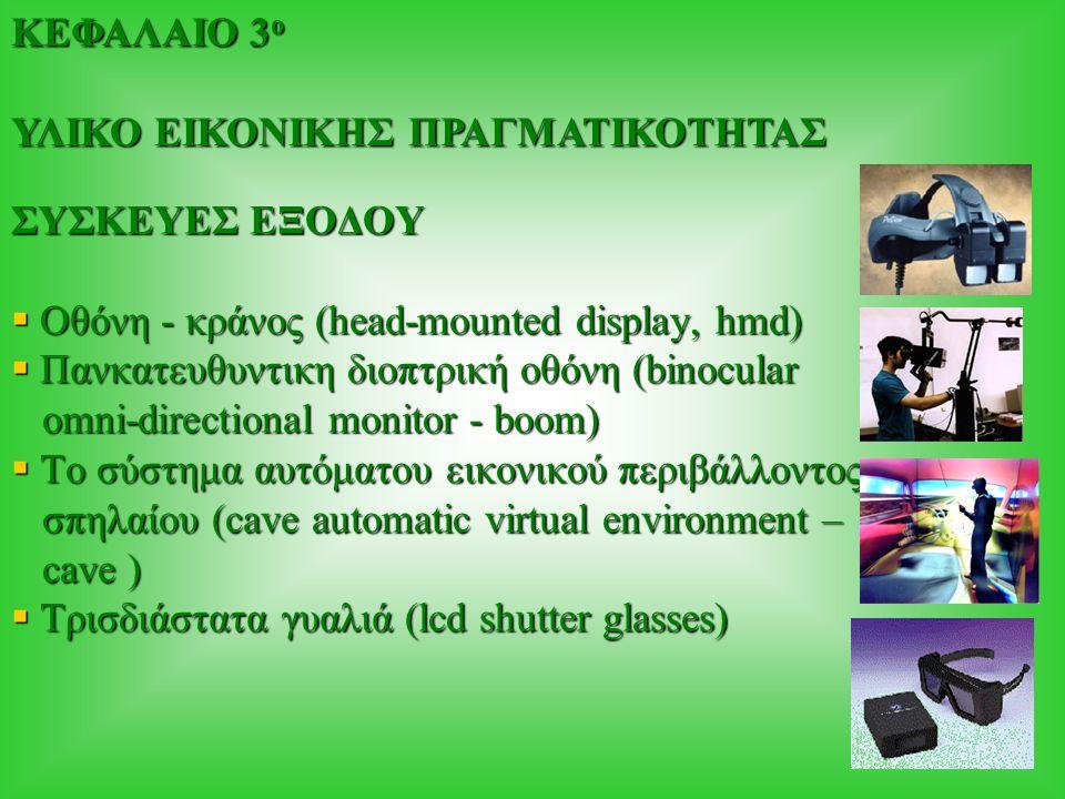 ΣΥΣΚΕΥΕΣ ΕΞΟΔΟΥ  Οθόνη - κράνος (head-mounted display, hmd)  Πανκατευθυντικη διοπτρική οθόνη (binocular omni-directional monitor - boom) omni-directional monitor - boom)  Το σύστημα αυτόματου εικονικού περιβάλλοντος σπηλαίου (cave automatic virtual environment – σπηλαίου (cave automatic virtual environment – cave ) cave )  Τρισδιάστατα γυαλιά (lcd shutter glasses) ΚΕΦΑΛΑΙΟ 3 ο ΥΛΙΚΟ ΕΙΚΟΝΙΚΗΣ ΠΡΑΓΜΑΤΙΚΟΤΗΤΑΣ