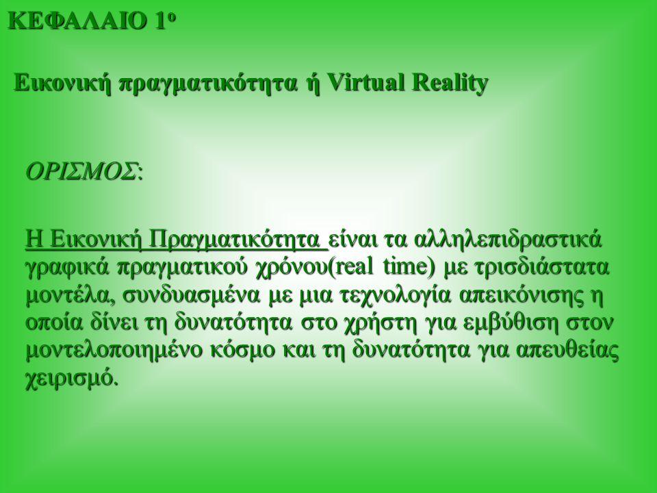 ΟΡΙΣΜΟΣ: Η Εικονική Πραγματικότητα είναι τα αλληλεπιδραστικά γραφικά πραγματικού χρόνου(real time) με τρισδιάστατα μοντέλα, συνδυασμένα με μια τεχνολο