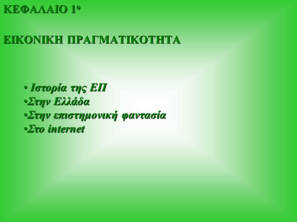ΚΕΦΑΛΑΙΟ 1 ο ΕΙΚΟΝΙΚΗ ΠΡΑΓΜΑΤΙΚΟΤΗΤΑ Ιστορία της ΕΠ Ιστορία της ΕΠ Στην ΕλλάδαΣτην Ελλάδα Στην επιστημονική φαντασίαΣτην επιστημονική φαντασία Στο internetΣτο internet
