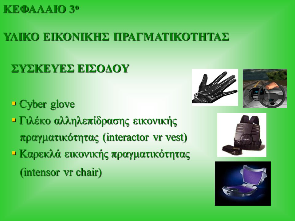 ΣΥΣΚΕΥΕΣ ΕΙΣΟΔΟΥ  Cyber glove  Γιλέκο αλληλεπίδρασης εικονικής πραγματικότητας (interactor vr vest) πραγματικότητας (interactor vr vest)  Καρεκλά εικονικής πραγματικότητας (intensor vr chair) (intensor vr chair) ΚΕΦΑΛΑΙΟ 3 ο ΥΛΙΚΟ ΕΙΚΟΝΙΚΗΣ ΠΡΑΓΜΑΤΙΚΟΤΗΤΑΣ