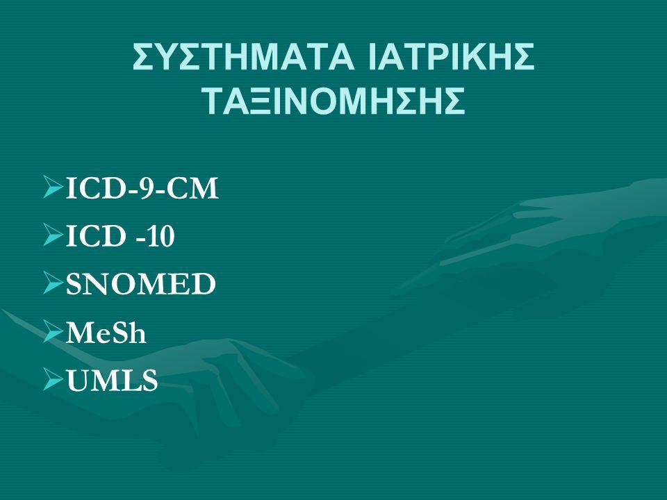 ΣΥΣΤΗΜΑΤΑ ΙΑΤΡΙΚΗΣ ΤΑΞΙΝΟΜΗΣΗΣ   ICD-9-CM   ICD -10   SNOMED   MeSh   UMLS