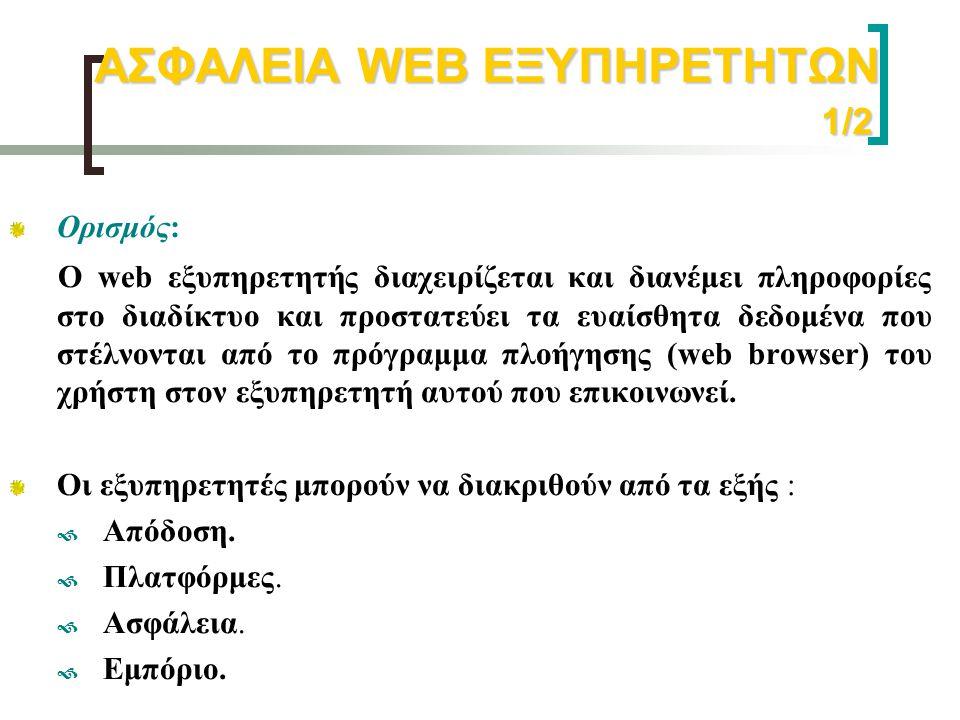 ΑΣΦΑΛΕΙΑ WEB ΕΞΥΠΗΡΕΤΗΤΩΝ 1/2 Ορισμός: Ο web εξυπηρετητής διαχειρίζεται και διανέμει πληροφορίες στο διαδίκτυο και προστατεύει τα ευαίσθητα δεδομένα π