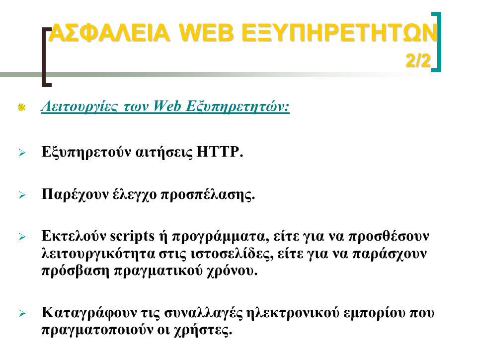ΑΣΦΑΛΕΙΑ WEB ΕΞΥΠΗΡΕΤΗΤΩΝ 2/2 Λειτουργίες των Web Εξυπηρετητών:  Εξυπηρετούν αιτήσεις HTTP.  Παρέχουν έλεγχο προσπέλασης.  Εκτελούν scripts ή προγρ