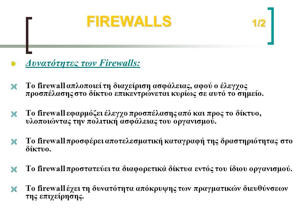 FIREWALLS 1/2 FIREWALLS 1/2 Δυνατότητες των Firewalls:  Το firewall απλοποιεί τη διαχείριση ασφάλειας, αφού ο έλεγχος προσπέλασης στο δίκτυο επικεντρ