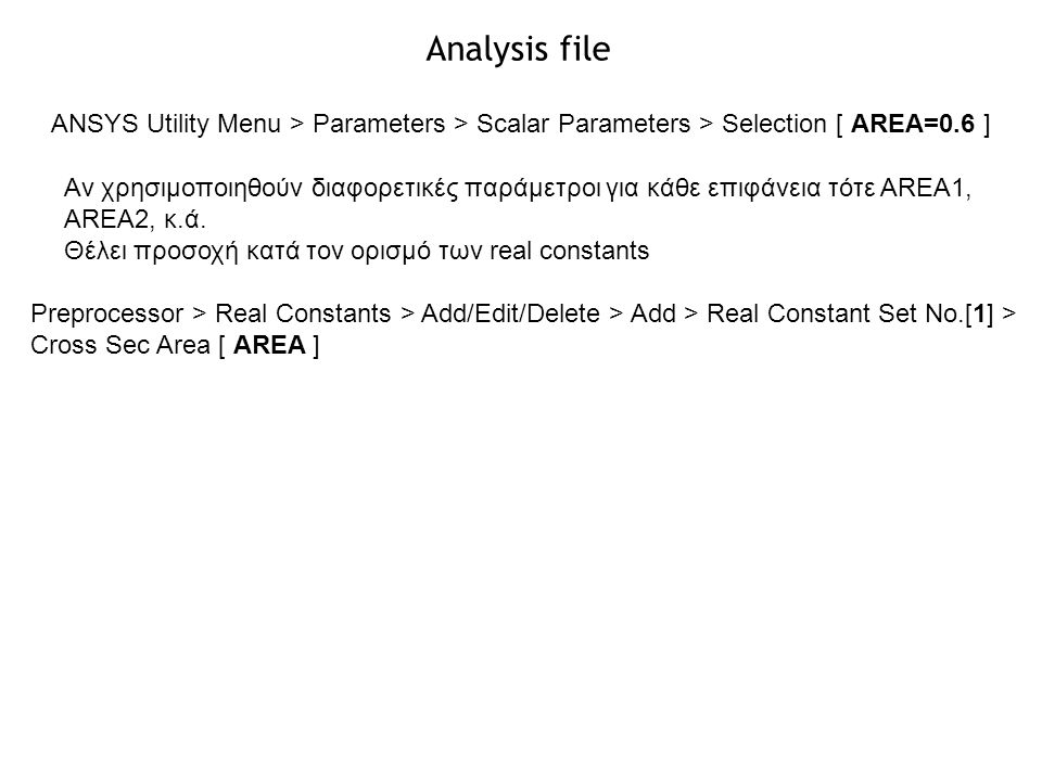 ANSYS Utility Menu > Parameters > Scalar Parameters > Selection [ AREA=0.6 ] Αν χρησιμοποιηθούν διαφορετικές παράμετροι για κάθε επιφάνεια τότε AREA1,