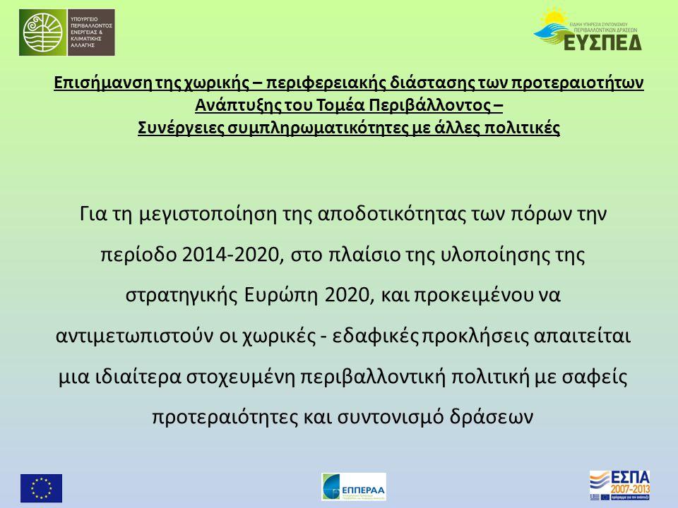 Επισήμανση της χωρικής – περιφερειακής διάστασης των προτεραιοτήτων Ανάπτυξης του Τομέα Περιβάλλοντος – Συνέργειες συμπληρωματικότητες με άλλες πολιτικές Για τη μεγιστοποίηση της αποδοτικότητας των πόρων την περίοδο 2014-2020, στο πλαίσιο της υλοποίησης της στρατηγικής Ευρώπη 2020, και προκειμένου να αντιμετωπιστούν οι χωρικές - εδαφικές προκλήσεις απαιτείται μια ιδιαίτερα στοχευμένη περιβαλλοντική πολιτική με σαφείς προτεραιότητες και συντονισμό δράσεων