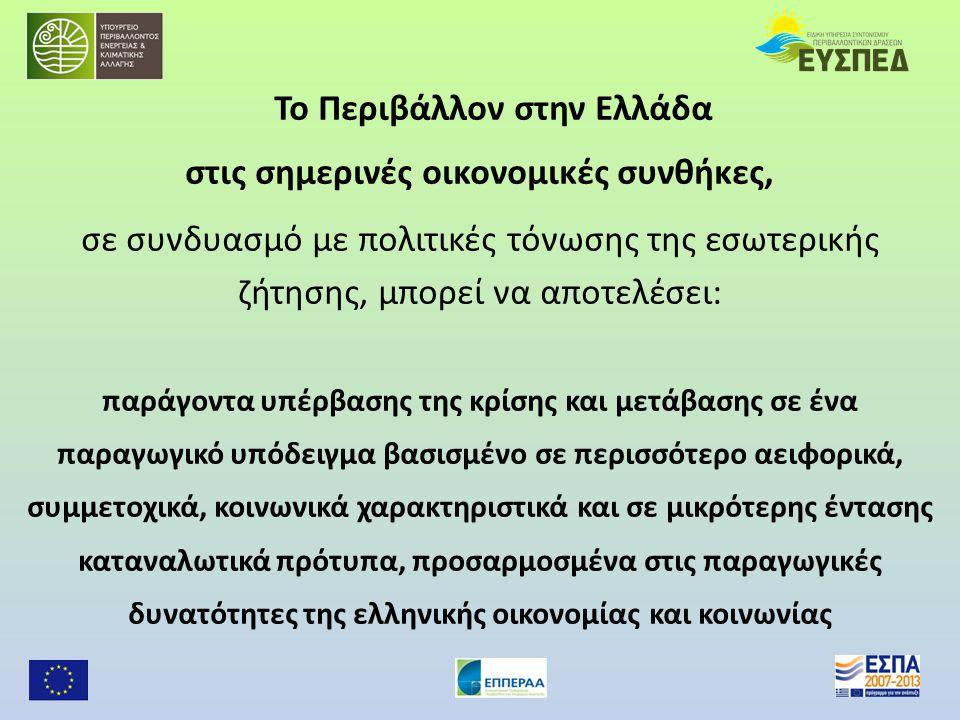 Το Περιβάλλον στην Ελλάδα στις σημερινές οικονομικές συνθήκες, σε συνδυασμό με πολιτικές τόνωσης της εσωτερικής ζήτησης, μπορεί να αποτελέσει: παράγοντα υπέρβασης της κρίσης και μετάβασης σε ένα παραγωγικό υπόδειγμα βασισμένο σε περισσότερο αειφορικά, συμμετοχικά, κοινωνικά χαρακτηριστικά και σε μικρότερης έντασης καταναλωτικά πρότυπα, προσαρμοσμένα στις παραγωγικές δυνατότητες της ελληνικής οικονομίας και κοινωνίας