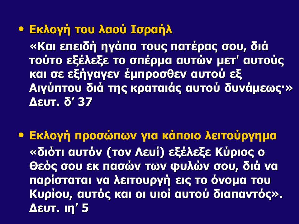Εκλογή του λαού Ισραήλ Εκλογή του λαού Ισραήλ «Και επειδή ηγάπα τους πατέρας σου, διά τούτο εξέλεξε το σπέρμα αυτών μετ αυτούς και σε εξήγαγεν έμπροσθεν αυτού εξ Αιγύπτου διά της κραταιάς αυτού δυνάμεως·» Δευτ.
