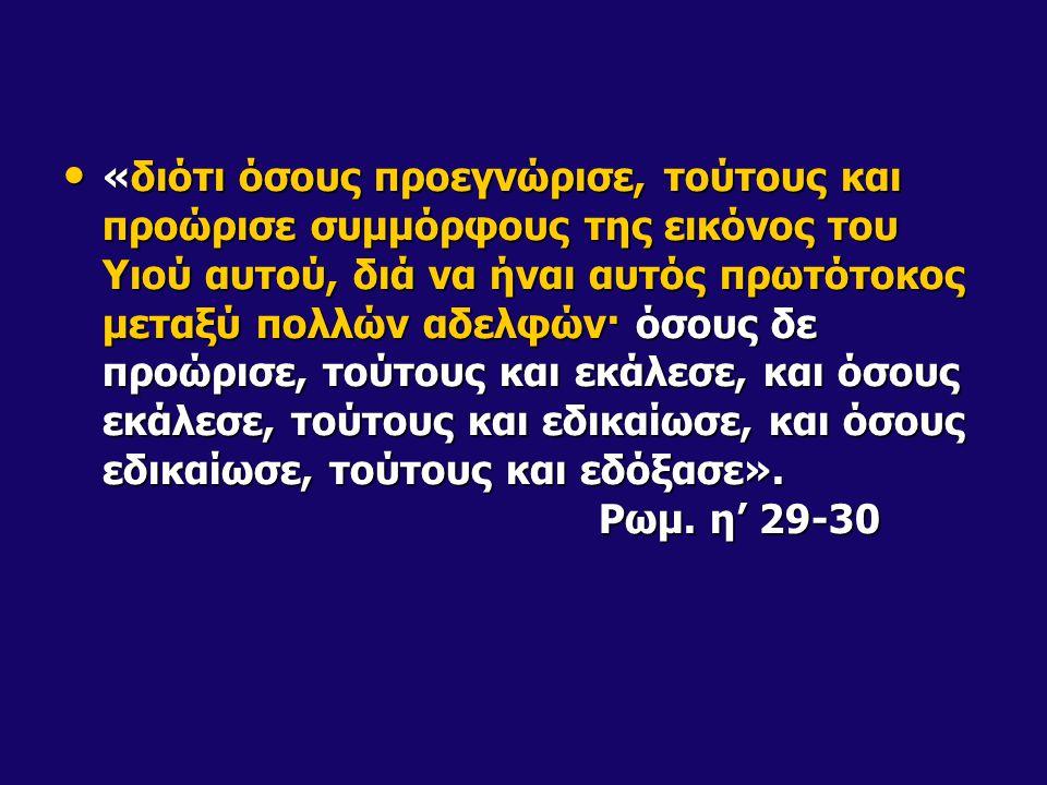 «διότι όσους προεγνώρισε, τούτους και προώρισε συμμόρφους της εικόνος του Υιού αυτού, διά να ήναι αυτός πρωτότοκος μεταξύ πολλών αδελφών· όσους δε προώρισε, τούτους και εκάλεσε, και όσους εκάλεσε, τούτους και εδικαίωσε, και όσους εδικαίωσε, τούτους και εδόξασε».