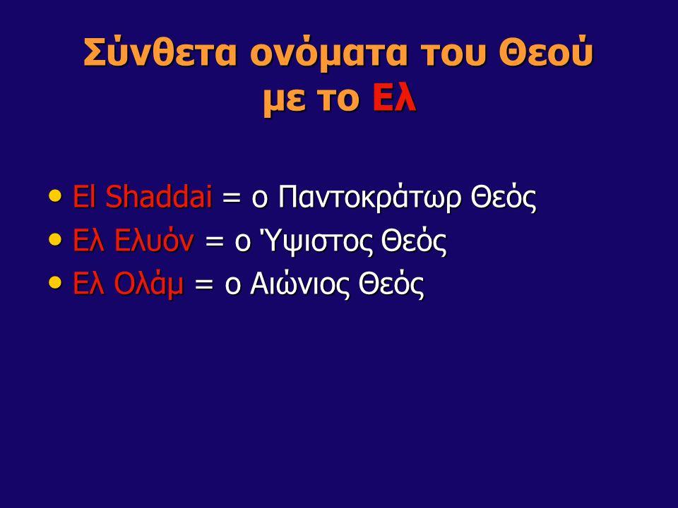 Σύνθετα ονόματα του Θεού με το Ελ El Shaddai = ο Παντοκράτωρ Θεός El Shaddai = ο Παντοκράτωρ Θεός Ελ Ελυόν = ο Ύψιστος Θεός Ελ Ελυόν = ο Ύψιστος Θεός