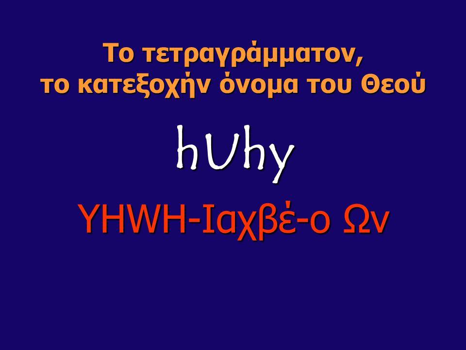 Το τετραγράμματον, το κατεξοχήν όνομα του Θεού hUhy YHWH-Ιαχβέ-ο Ων