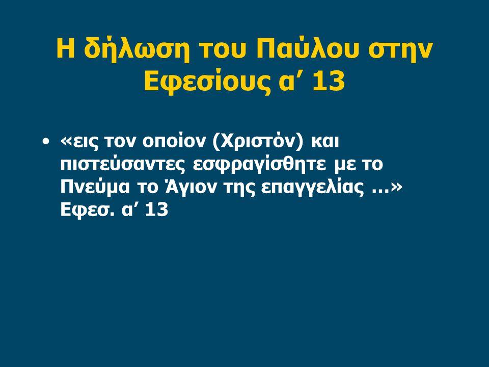 Η δήλωση του Παύλου στην Εφεσίους α' 13 «εις τον οποίον (Χριστόν) και πιστεύσαντες εσφραγίσθητε με το Πνεύμα το Άγιον της επαγγελίας …» Εφεσ.