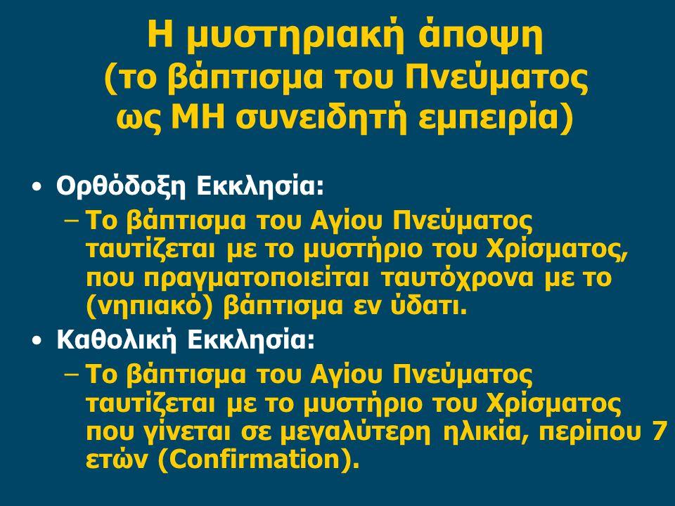 Η μυστηριακή άποψη (το βάπτισμα του Πνεύματος ως ΜΗ συνειδητή εμπειρία) Ορθόδοξη Εκκλησία: –Το βάπτισμα του Αγίου Πνεύματος ταυτίζεται με το μυστήριο του Χρίσματος, που πραγματοποιείται ταυτόχρονα με το (νηπιακό) βάπτισμα εν ύδατι.