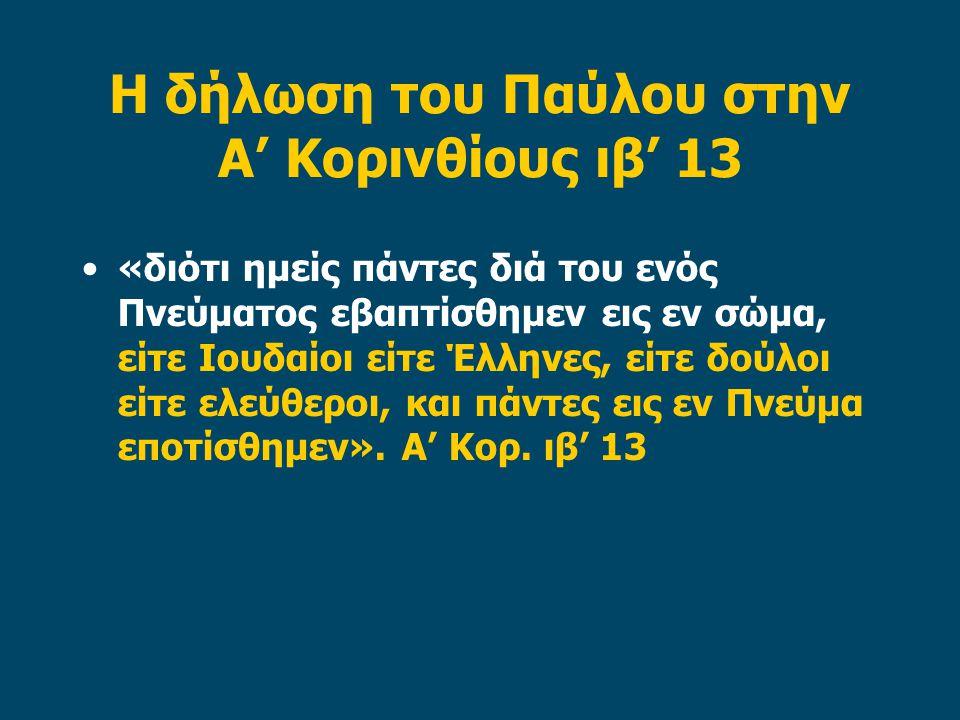 Η δήλωση του Παύλου στην Α' Κορινθίους ιβ' 13 «διότι ημείς πάντες διά του ενός Πνεύματος εβαπτίσθημεν εις εν σώμα, είτε Ιουδαίοι είτε Έλληνες, είτε δούλοι είτε ελεύθεροι, και πάντες εις εν Πνεύμα εποτίσθημεν».