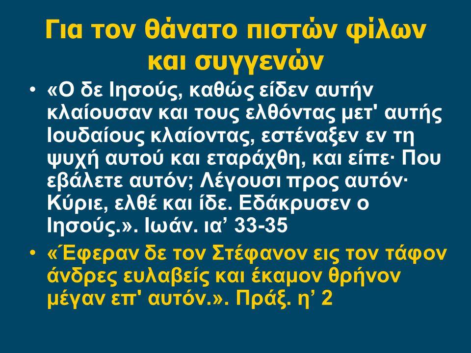 Για τον θάνατο πιστών φίλων και συγγενών «Ο δε Ιησούς, καθώς είδεν αυτήν κλαίουσαν και τους ελθόντας μετ αυτής Ιουδαίους κλαίοντας, εστέναξεν εν τη ψυχή αυτού και εταράχθη, και είπε· Που εβάλετε αυτόν; Λέγουσι προς αυτόν· Κύριε, ελθέ και ίδε.