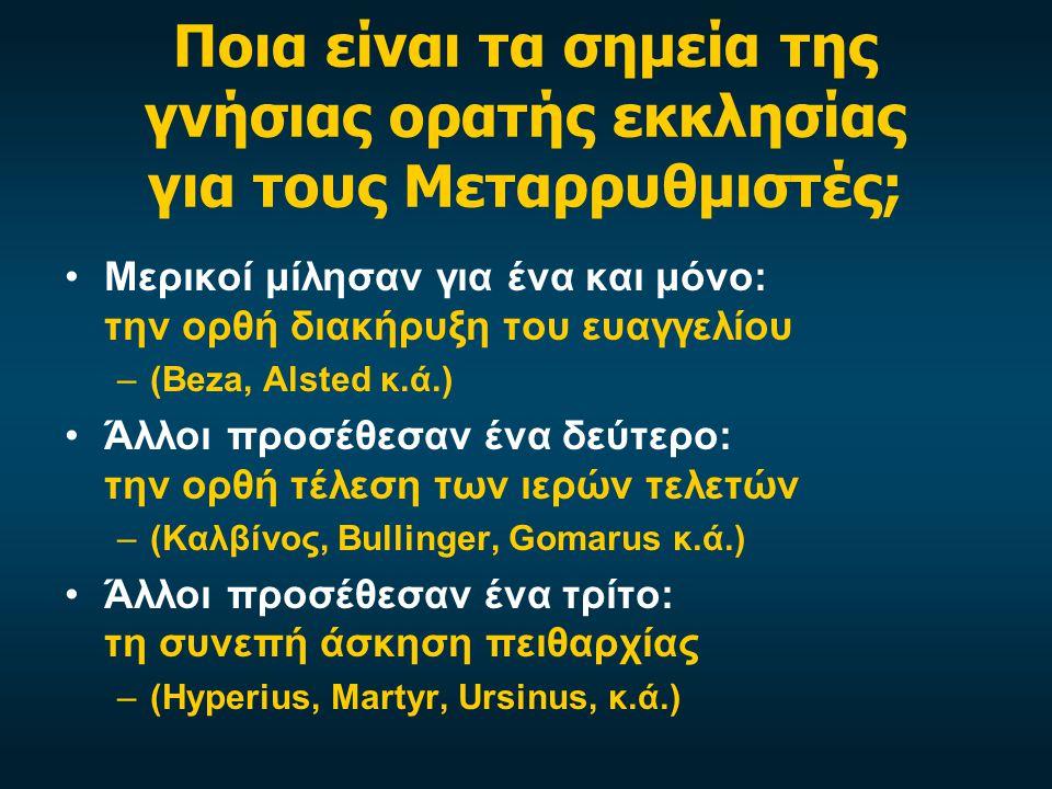 Ποια είναι τα σημεία της γνήσιας ορατής εκκλησίας για τους Μεταρρυθμιστές; Μερικοί μίλησαν για ένα και μόνο: την ορθή διακήρυξη του ευαγγελίου –(Beza, Alsted κ.ά.) Άλλοι προσέθεσαν ένα δεύτερο: την ορθή τέλεση των ιερών τελετών –(Καλβίνος, Bullinger, Gomarus κ.ά.) Άλλοι προσέθεσαν ένα τρίτο: τη συνεπή άσκηση πειθαρχίας –(Hyperius, Martyr, Ursinus, κ.ά.)