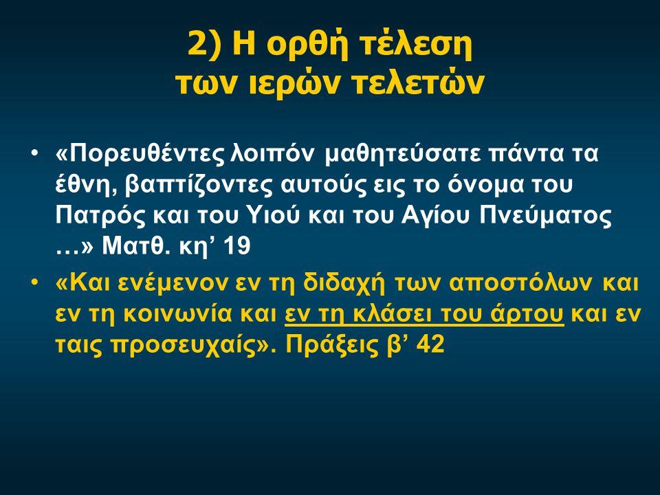 2) Η ορθή τέλεση των ιερών τελετών «Πορευθέντες λοιπόν μαθητεύσατε πάντα τα έθνη, βαπτίζοντες αυτούς εις το όνομα του Πατρός και του Υιού και του Αγίου Πνεύματος …» Ματθ.