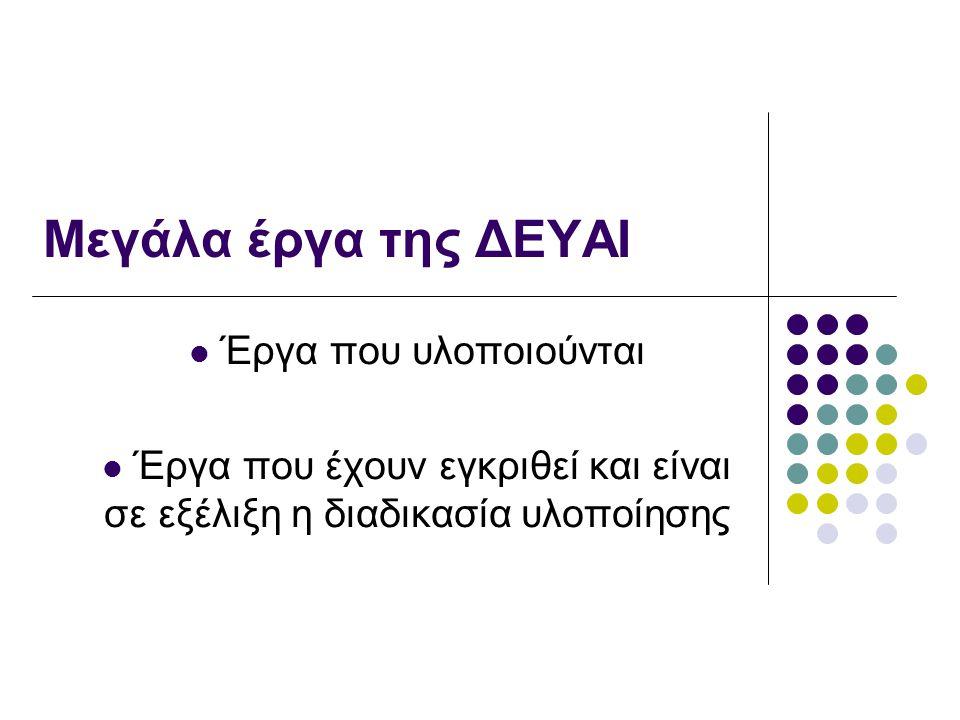 Μεγάλα έργα της ΔΕΥΑΙ Έργα που υλοποιούνται Έργα που έχουν εγκριθεί και είναι σε εξέλιξη η διαδικασία υλοποίησης