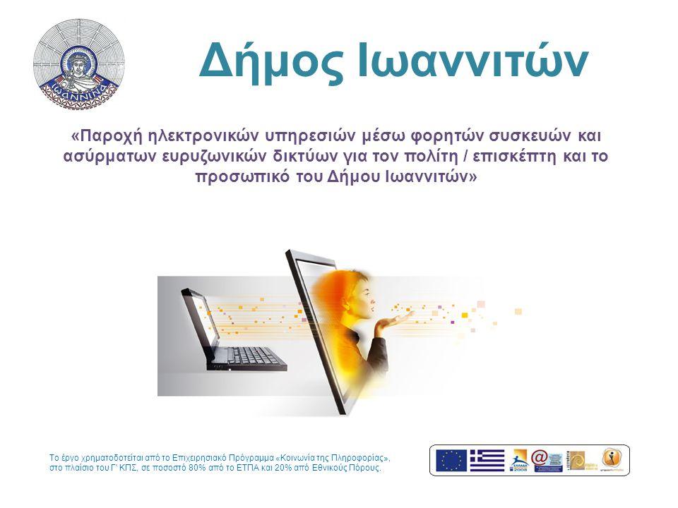 Δήμος Ιωαννιτών «Παροχή ηλεκτρονικών υπηρεσιών μέσω φορητών συσκευών και ασύρματων ευρυζωνικών δικτύων για τον πολίτη / επισκέπτη και το προσωπικό του Δήμου Ιωαννιτών» Το έργο χρηματοδοτείται από το Επιχειρησιακό Πρόγραμμα «Κοινωνία της Πληροφορίας», στο πλαίσιο του Γ ΚΠΣ, σε ποσοστό 80% από το ΕΤΠΑ και 20% από Εθνικούς Πόρους.