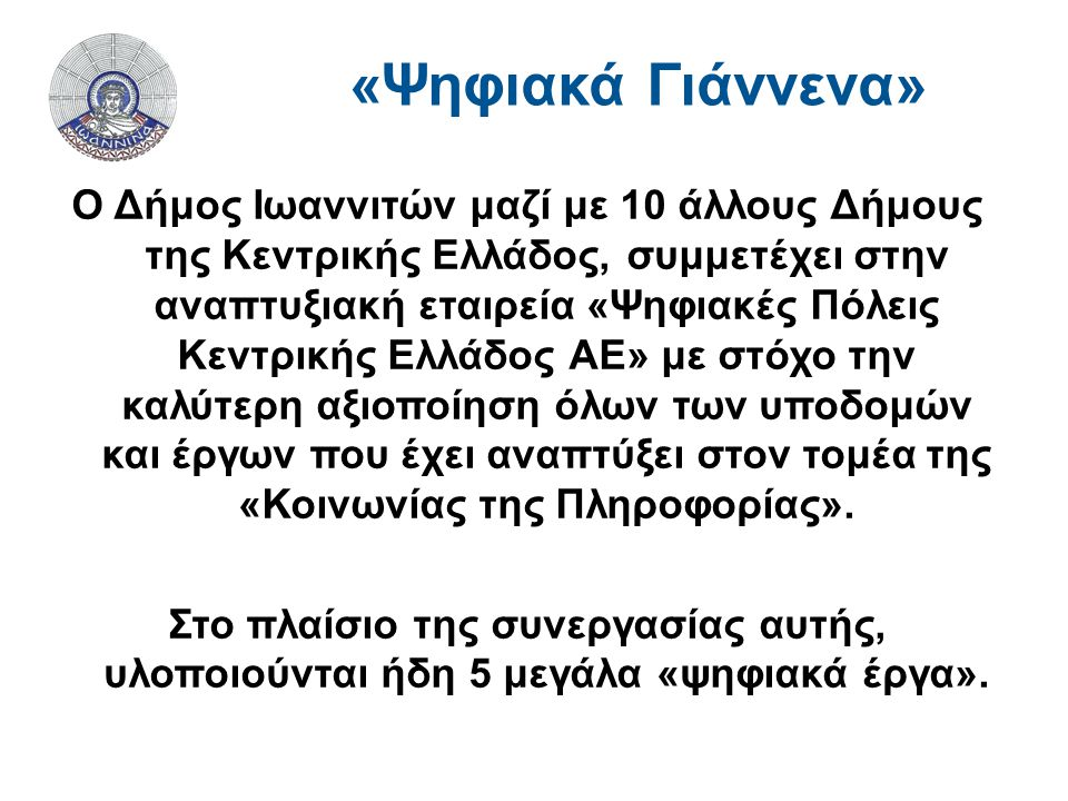 Ο Δήμος Ιωαννιτών μαζί με 10 άλλους Δήμους της Κεντρικής Ελλάδος, συμμετέχει στην αναπτυξιακή εταιρεία «Ψηφιακές Πόλεις Κεντρικής Ελλάδος ΑΕ» με στόχο την καλύτερη αξιοποίηση όλων των υποδομών και έργων που έχει αναπτύξει στον τομέα της «Κοινωνίας της Πληροφορίας».