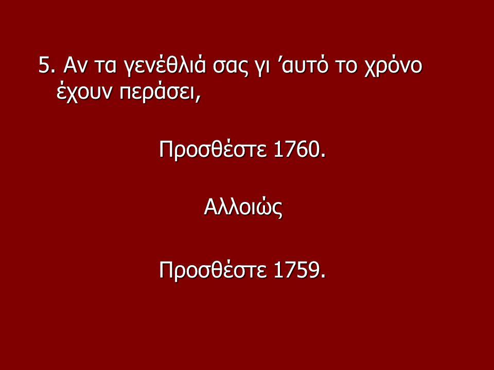 5. Αν τα γενέθλιά σας γι 'αυτό το χρόνο έχουν περάσει, Προσθέστε 1760. Αλλοιώς Προσθέστε 1759.