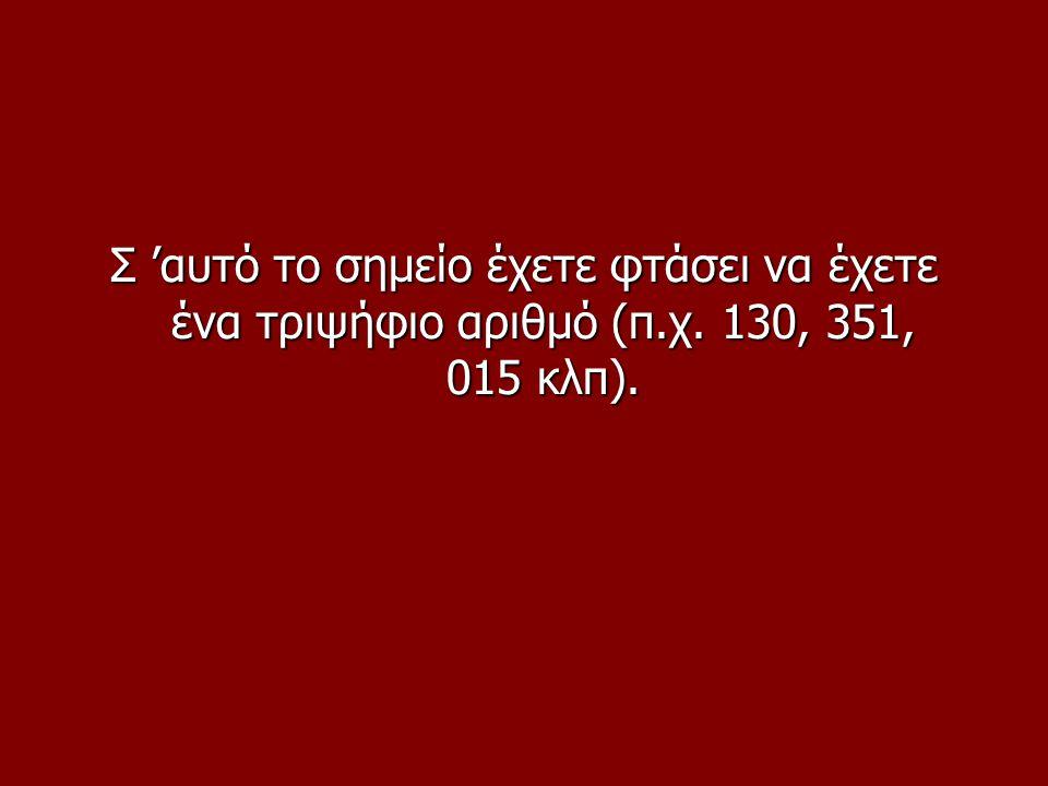 Σ 'αυτό το σημείο έχετε φτάσει να έχετε ένα τριψήφιο αριθμό (π.χ. 130, 351, 015 κλπ).