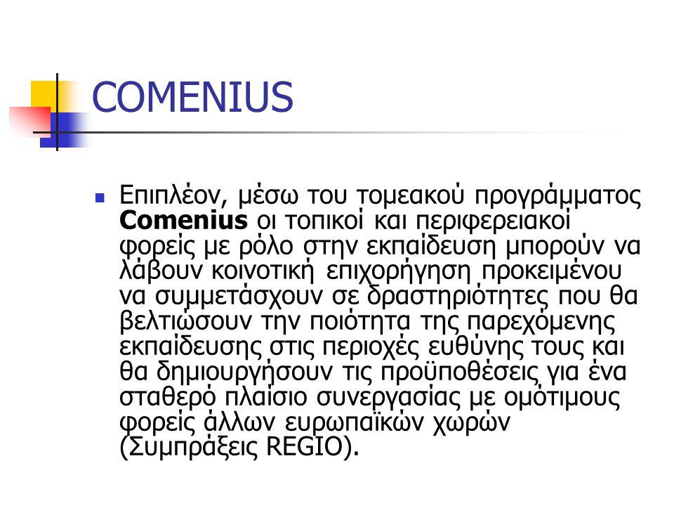 COMENIUS Επιπλέον, μέσω του τομεακού προγράμματος Comenius οι τοπικοί και περιφερειακοί φορείς με ρόλο στην εκπαίδευση μπορούν να λάβουν κοινοτική επιχορήγηση προκειμένου να συμμετάσχουν σε δραστηριότητες που θα βελτιώσουν την ποιότητα της παρεχόμενης εκπαίδευσης στις περιοχές ευθύνης τους και θα δημιουργήσουν τις προϋποθέσεις για ένα σταθερό πλαίσιο συνεργασίας με ομότιμους φορείς άλλων ευρωπαϊκών χωρών (Συμπράξεις REGIO).
