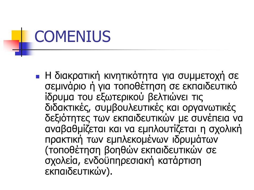 COMENIUS Η διακρατική κινητικότητα για συμμετοχή σε σεμινάριο ή για τοποθέτηση σε εκπαιδευτικό ίδρυμα του εξωτερικού βελτιώνει τις διδακτικές, συμβουλευτικές και οργανωτικές δεξιότητες των εκπαιδευτικών με συνέπεια να αναβαθμίζεται και να εμπλουτίζεται η σχολική πρακτική των εμπλεκομένων ιδρυμάτων (τοποθέτηση βοηθών εκπαιδευτικών σε σχολεία, ενδοϋπηρεσιακή κατάρτιση εκπαιδευτικών).