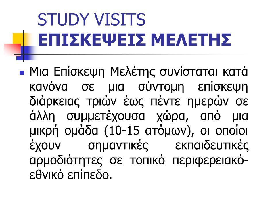 STUDY VISITS ΕΠΙΣΚΕΨΕΙΣ ΜΕΛΕΤΗΣ Μια Επίσκεψη Μελέτης συνίσταται κατά κανόνα σε μια σύντομη επίσκεψη διάρκειας τριών έως πέντε ημερών σε άλλη συμμετέχουσα χώρα, από μια μικρή ομάδα (10-15 ατόμων), οι οποίοι έχουν σημαντικές εκπαιδευτικές αρμοδιότητες σε τοπικό περιφερειακό- εθνικό επίπεδο.