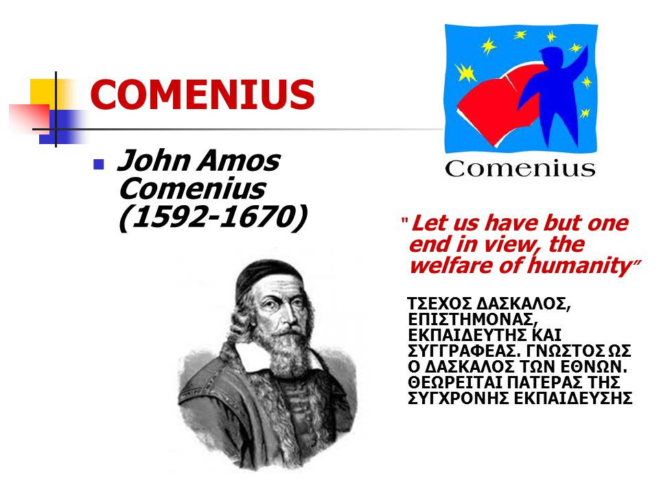 COMENIUS John Amos Comenius (1592-1670) Let us have but one end in view, the welfare of humanity ΤΣΕΧΟΣ ΔΑΣΚΑΛΟΣ, ΕΠΙΣΤΗΜΟΝΑΣ, ΕΚΠΑΙΔΕΥΤΗΣ ΚΑΙ ΣΥΓΓΡΑΦΕΑΣ.