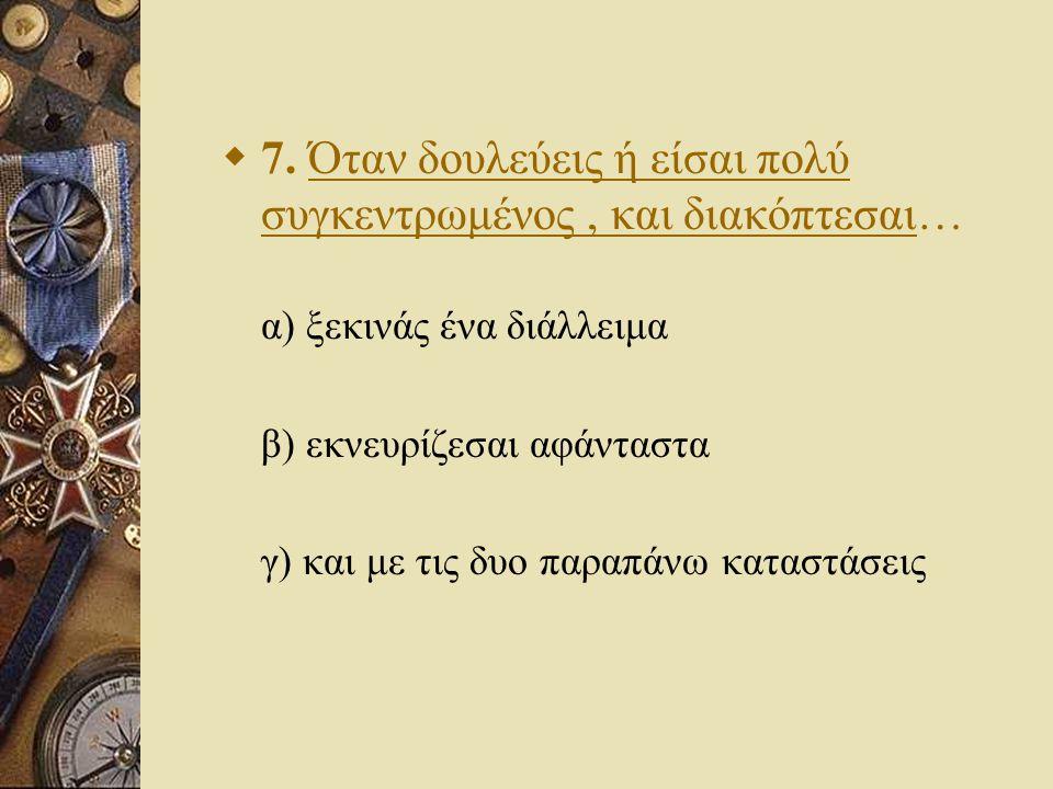  7. Όταν δουλεύεις ή είσαι πολύ συγκεντρωμένος, και διακόπτεσαι… α) ξεκινάς ένα διάλλειμα β) εκνευρίζεσαι αφάνταστα γ) και με τις δυο παραπάνω καταστ