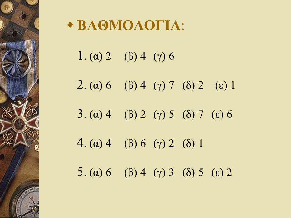  ΒΑΘΜΟΛΟΓΙΑ: 1. (α) 2 (β) 4 (γ) 6 2. (α) 6 (β) 4 (γ) 7 (δ) 2 (ε) 1 3.