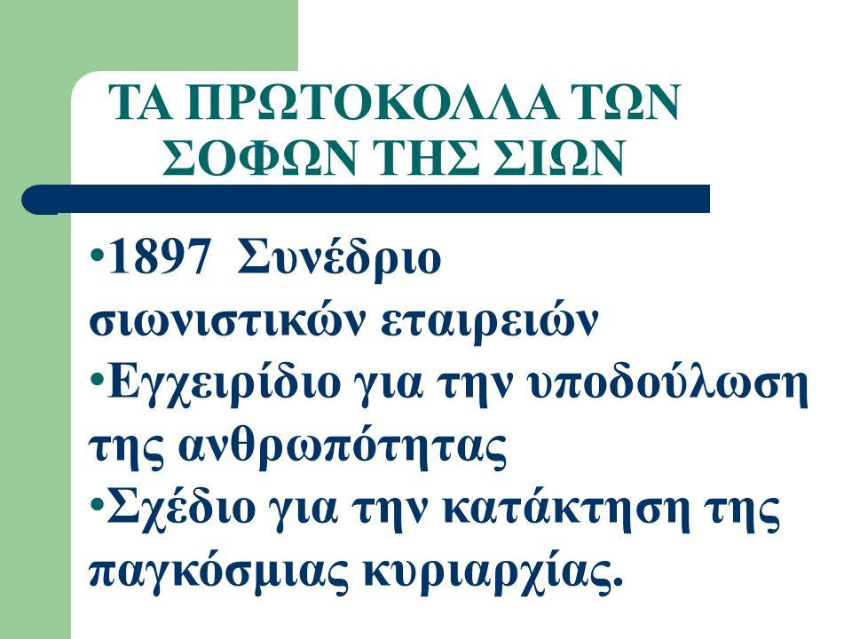ΤΑ ΠΡΩΤΟΚΟΛΛΑ ΤΩΝ ΣΟΦΩΝ ΤΗΣ ΣΙΩΝ 1897 Συνέδριο σιωνιστικών εταιρειών Εγχειρίδιο για την υποδούλωση της ανθρωπότητας Σχέδιο για την κατάκτηση της παγκόσμιας κυριαρχίας.