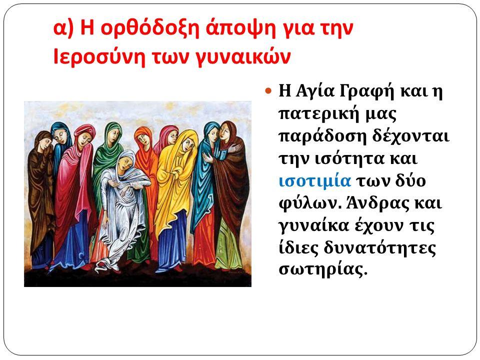 α ) Η ορθόδοξη άποψη για την Ιεροσύνη των γυναικών Η Αγία Γραφή και η πατερική μας παράδοση δέχονται την ισότητα και ισοτιμία των δύο φύλων. Άνδρας κα