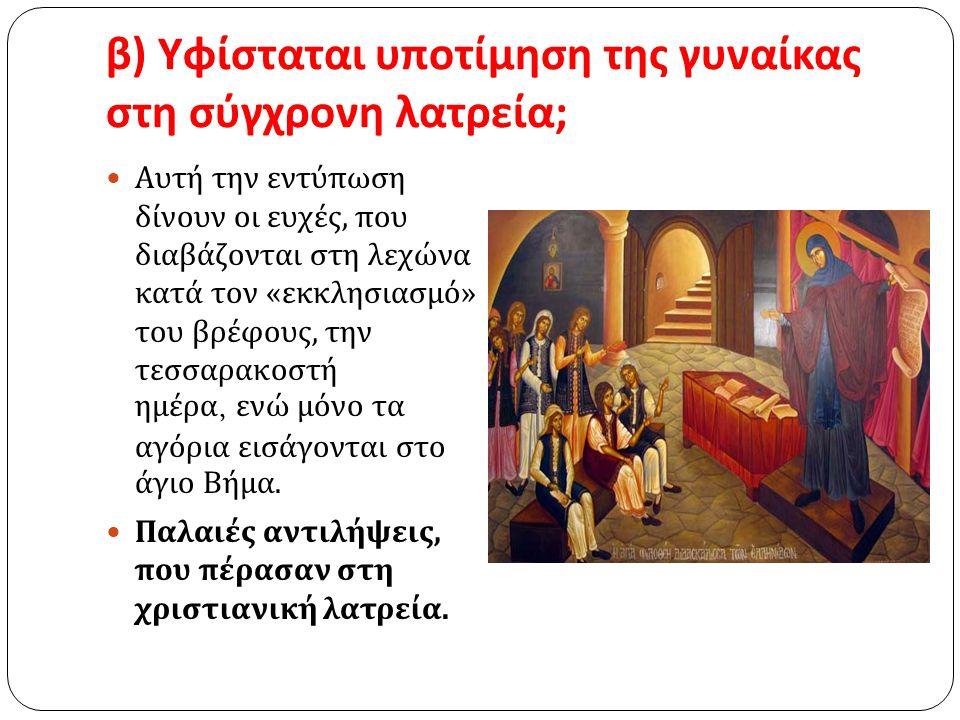 β ) Υφίσταται υποτίμηση της γυναίκας στη σύγχρονη λατρεία ; Αυτή την εντύπωση δίνουν οι ευχές, που διαβάζονται στη λεχώνα κατά τον « εκκλησιασμό » του
