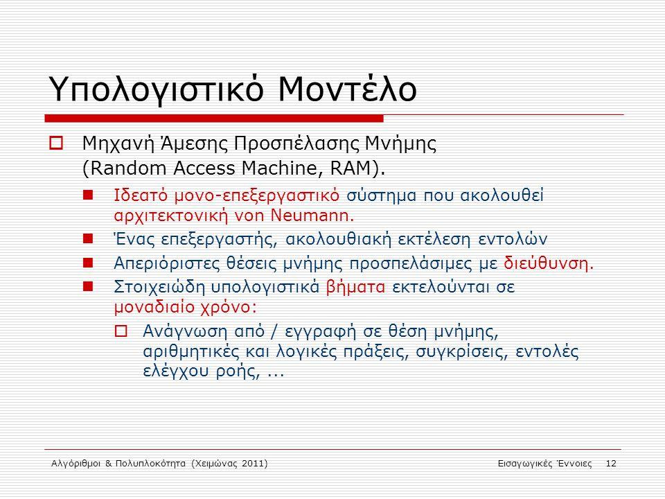 Αλγόριθμοι & Πολυπλοκότητα (Χειμώνας 2011)Εισαγωγικές Έννοιες 12 Υπολογιστικό Μοντέλο  Μηχανή Άμεσης Προσπέλασης Μνήμης (Random Access Machine, RAM).