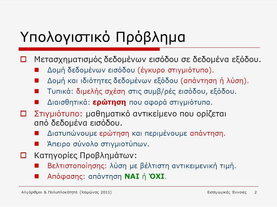 Αλγόριθμοι & Πολυπλοκότητα (Χειμώνας 2011)Εισαγωγικές Έννοιες 3 Προβλήματα Βελτιστοποίησης  Πρόβλημα βελτιστοποίησης Π: Σύνολο στιγμιότυπων Σ Π Σύνολο αποδεκτών λύσεων: Αντικειμενική συνάρτηση:  Δεδομένου στιγμιότυπου σ, ζητείται  Συνδυαστικής βελτιστοποίησης: πεπερασμένο σύνολο αποδεκτών λύσεων που περιλαμβάνει βέλτιστη.