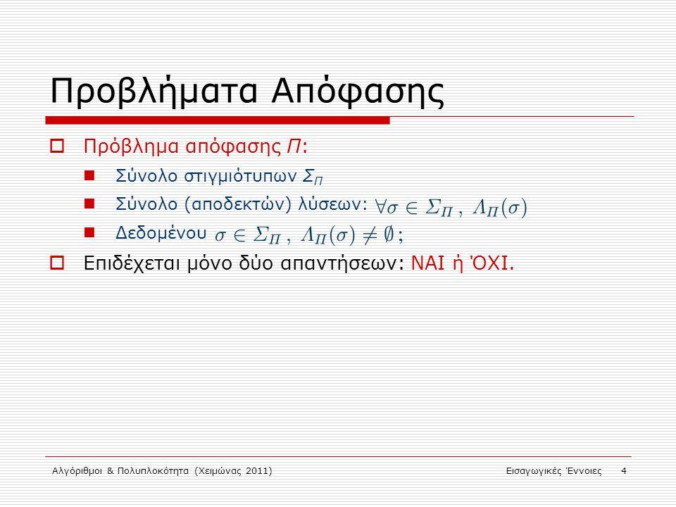 Αλγόριθμοι & Πολυπλοκότητα (Χειμώνας 2011)Εισαγωγικές Έννοιες 4 Προβλήματα Απόφασης  Πρόβλημα απόφασης Π: Σύνολο στιγμιότυπων Σ Π Σύνολο (αποδεκτών) λύσεων: Δεδομένου  Επιδέχεται μόνο δύο απαντήσεων: ΝΑΙ ή ΌΧΙ.