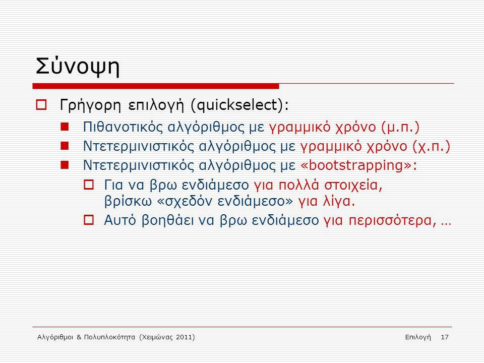 Αλγόριθμοι & Πολυπλοκότητα (Χειμώνας 2011)Επιλογή 17 Σύνοψη  Γρήγορη επιλογή (quickselect): Πιθανοτικός αλγόριθμος με γραμμικό χρόνο (μ.π.) Ντετερμινιστικός αλγόριθμος με γραμμικό χρόνο (χ.π.) Ντετερμινιστικός αλγόριθμος με «bootstrapping»:  Για να βρω ενδιάμεσο για πολλά στοιχεία, βρίσκω «σχεδόν ενδιάμεσο» για λίγα.