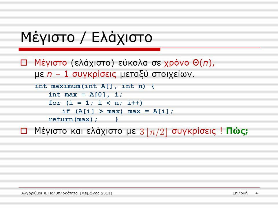 Αλγόριθμοι & Πολυπλοκότητα (Χειμώνας 2011)Επιλογή 4 Μέγιστο / Ελάχιστο  Μέγιστο (ελάχιστο) εύκολα σε χρόνο Θ(n), με n – 1 συγκρίσεις μεταξύ στοιχείων.