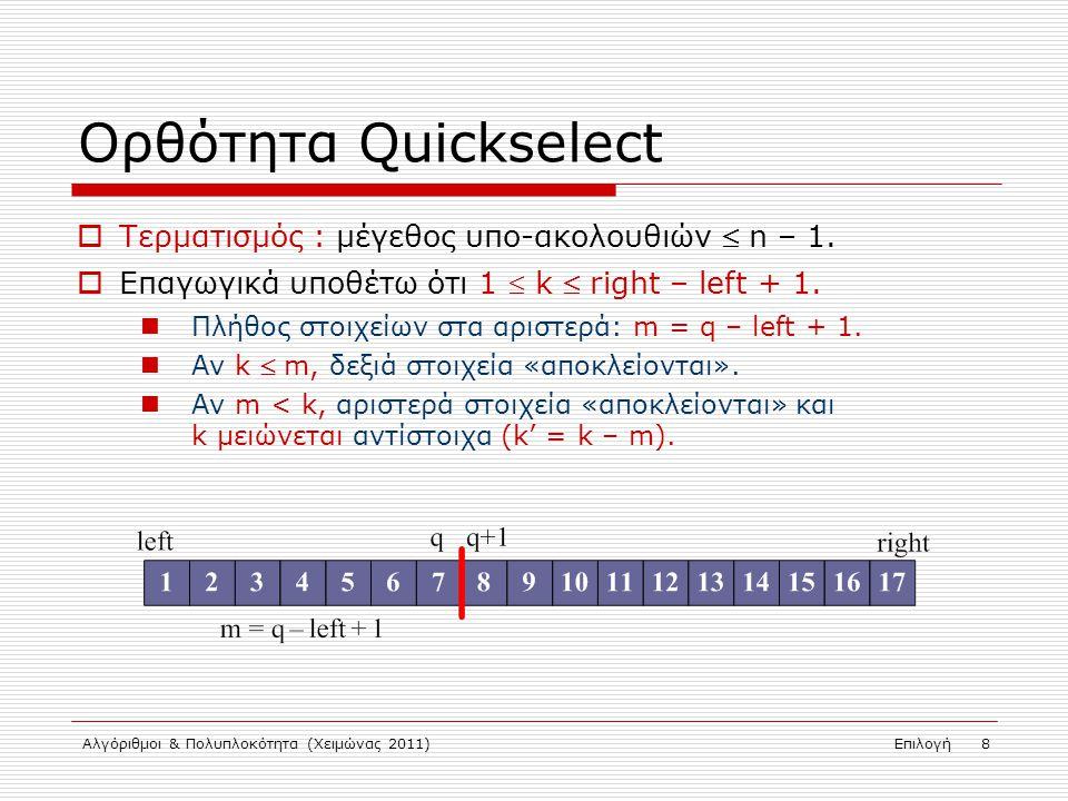 Αλγόριθμοι & Πολυπλοκότητα (Χειμώνας 2011)Επιλογή 9 Πιθανοτική Quickselect int RQuickSelect(int A[], int left, int right, int k) { if (left == right) return(A[left]); // 1 στοιχείο pivot = random(left, right); // τυχαίο pivot swap(A[left], A[pivot]); q = partition(A, left, right); // διαίρεση nel = q – left + 1; // #στοιχείων στο αριστερό μέρος if (k <= nel) return(RQuickSelect(A, left, q, k)); else return(RQuickSelect(A, q+1, right, k - nel)); }