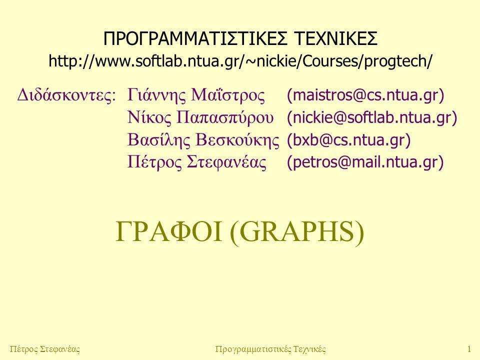 1Πέτρος ΣτεφανέαςΠρογραμματιστικές Τεχνικές ΓΡΑΦΟΙ (GRAPHS) ΠΡΟΓΡΑΜΜΑΤΙΣΤΙΚΕΣ ΤΕΧΝΙΚΕΣ Διδάσκοντες:Γιάννης Μαΐστρος (maistros@cs.ntua.gr) Νίκος Παπασπύρου (nickie@softlab.ntua.gr) Βασίλης Βεσκούκης (bxb@cs.ntua.gr) Πέτρος Στεφανέας (petros@mail.ntua.gr) http://www.softlab.ntua.gr/~nickie/Courses/progtech/