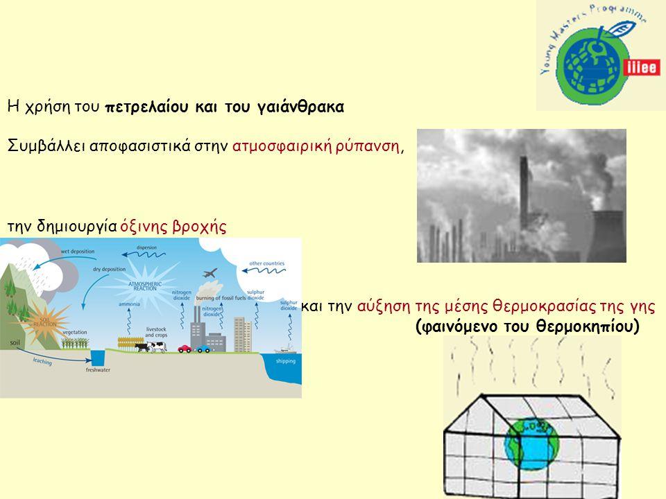 Η χρήση του πετρελαίου και του γαιάνθρακα Συμβάλλει αποφασιστικά στην ατμοσφαιρική ρύπανση, την δημιουργία όξινης βροχής και την αύξηση της μέσης θερμοκρασίας της γης (φαινόμενο του θερμοκηπίου)